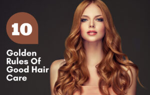 10 Golden Rules Of Good Hair Care